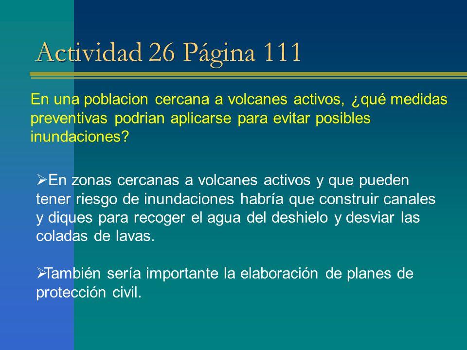 Actividad 26 Página 111 En una poblacion cercana a volcanes activos, ¿qué medidas preventivas podrian aplicarse para evitar posibles inundaciones? En