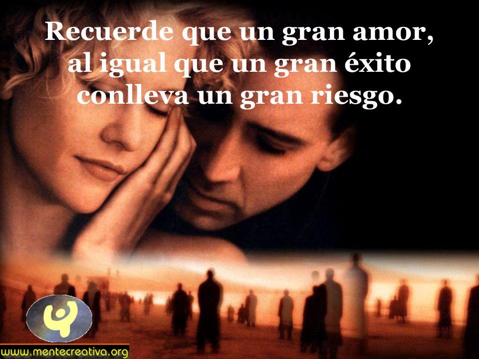 Recuerde que un gran amor, al igual que un gran éxito conlleva un gran riesgo.