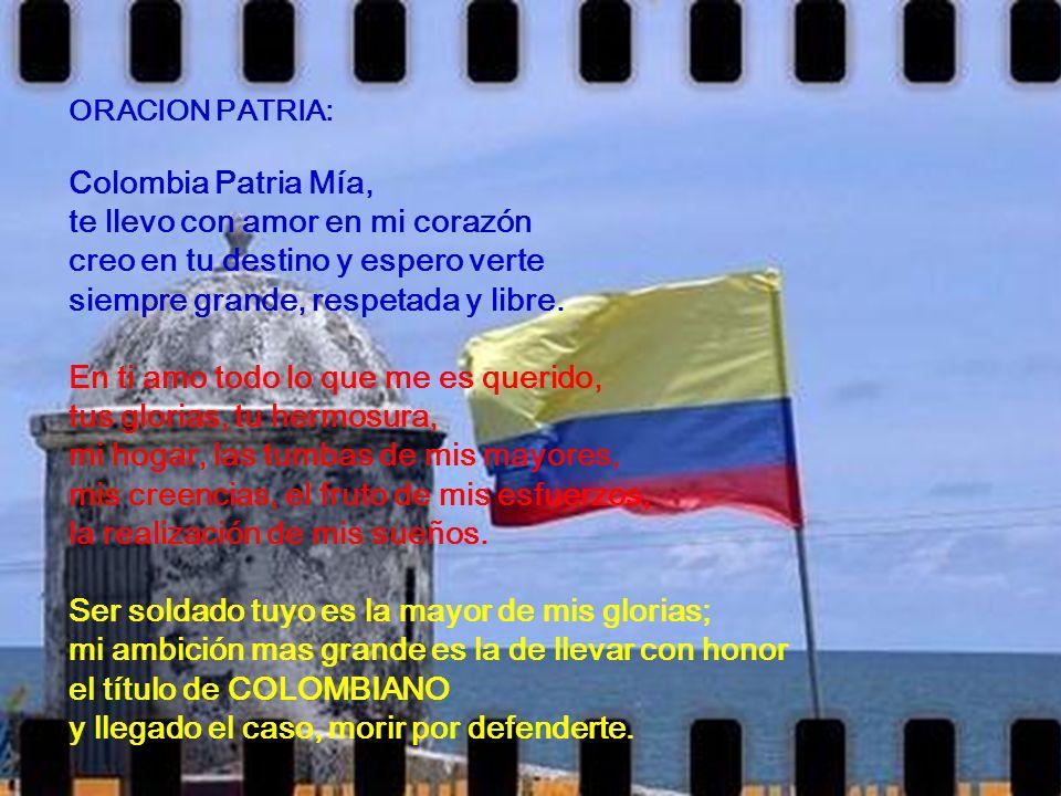 ORACION PATRIA: Colombia Patria Mía, te llevo con amor en mi corazón creo en tu destino y espero verte siempre grande, respetada y libre.