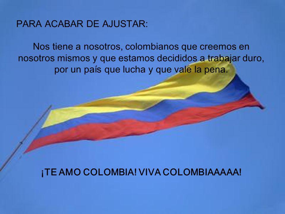 PARA ACABAR DE AJUSTAR: Nos tiene a nosotros, colombianos que creemos en nosotros mismos y que estamos decididos a trabajar duro, por un país que lucha y que vale la pena.