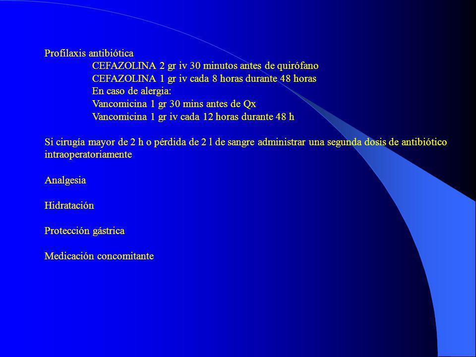 Profilaxis antibiótica CEFAZOLINA 2 gr iv 30 minutos antes de quirófano CEFAZOLINA 1 gr iv cada 8 horas durante 48 horas En caso de alergia: Vancomici