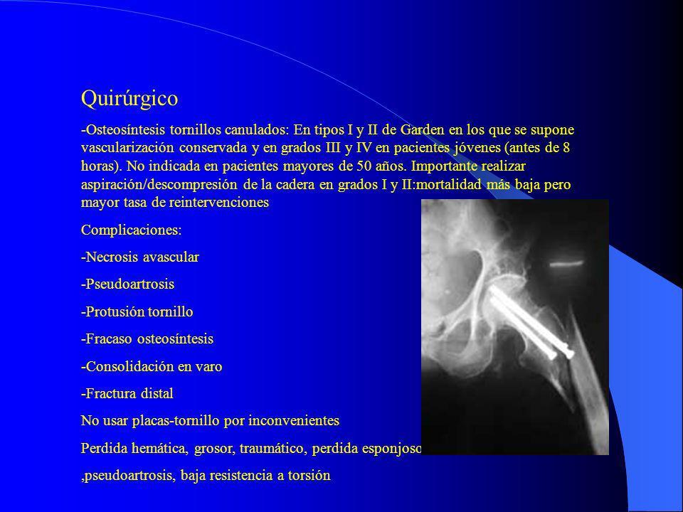 Quirúrgico -Osteosíntesis tornillos canulados: En tipos I y II de Garden en los que se supone vascularización conservada y en grados III y IV en pacie