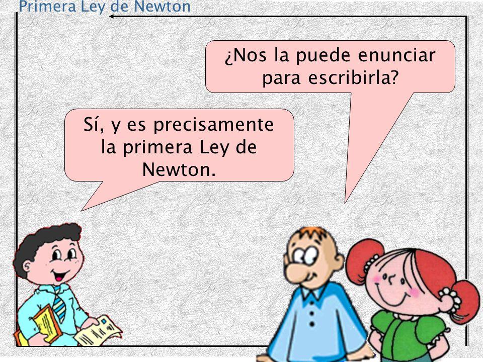 Primera Ley de Newton ¿Nos la puede enunciar para escribirla? Sí, y es precisamente la primera Ley de Newton.