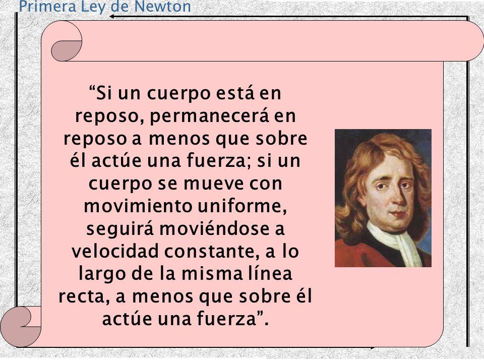 Primera Ley de Newton Si un cuerpo está en reposo, permanecerá en reposo a menos que sobre él actúe una fuerza; si un cuerpo se mueve con movimiento u