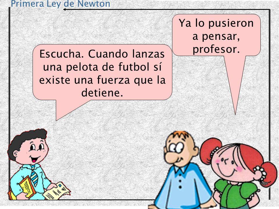 Primera Ley de Newton Escucha. Cuando lanzas una pelota de futbol sí existe una fuerza que la detiene. Ya lo pusieron a pensar, profesor.