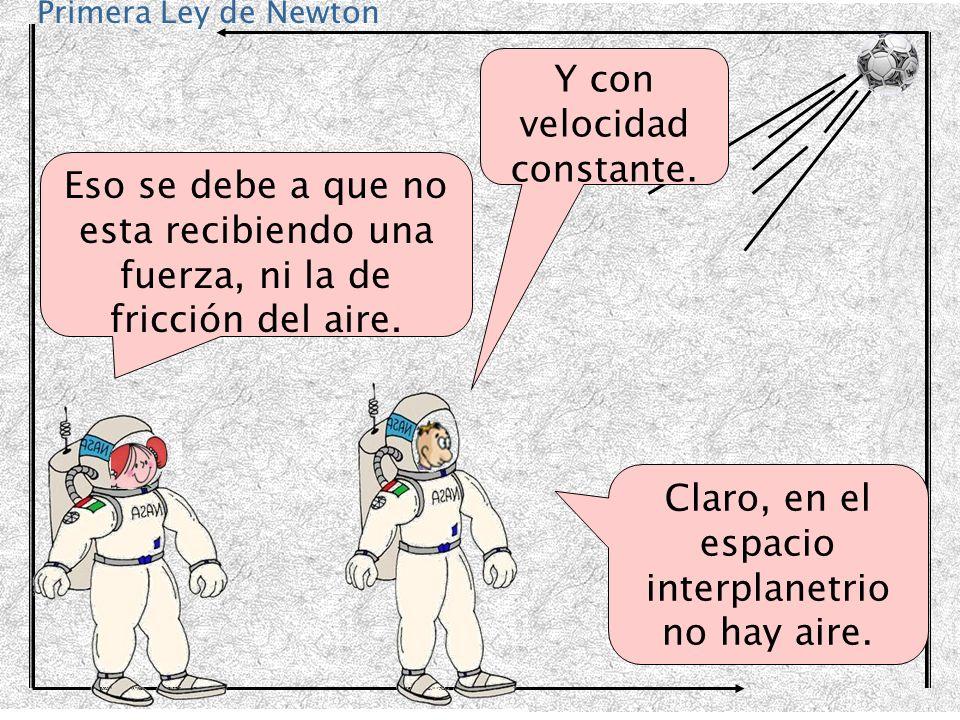 Primera Ley de Newton Y con velocidad constante. Eso se debe a que no esta recibiendo una fuerza, ni la de fricción del aire. Claro, en el espacio int