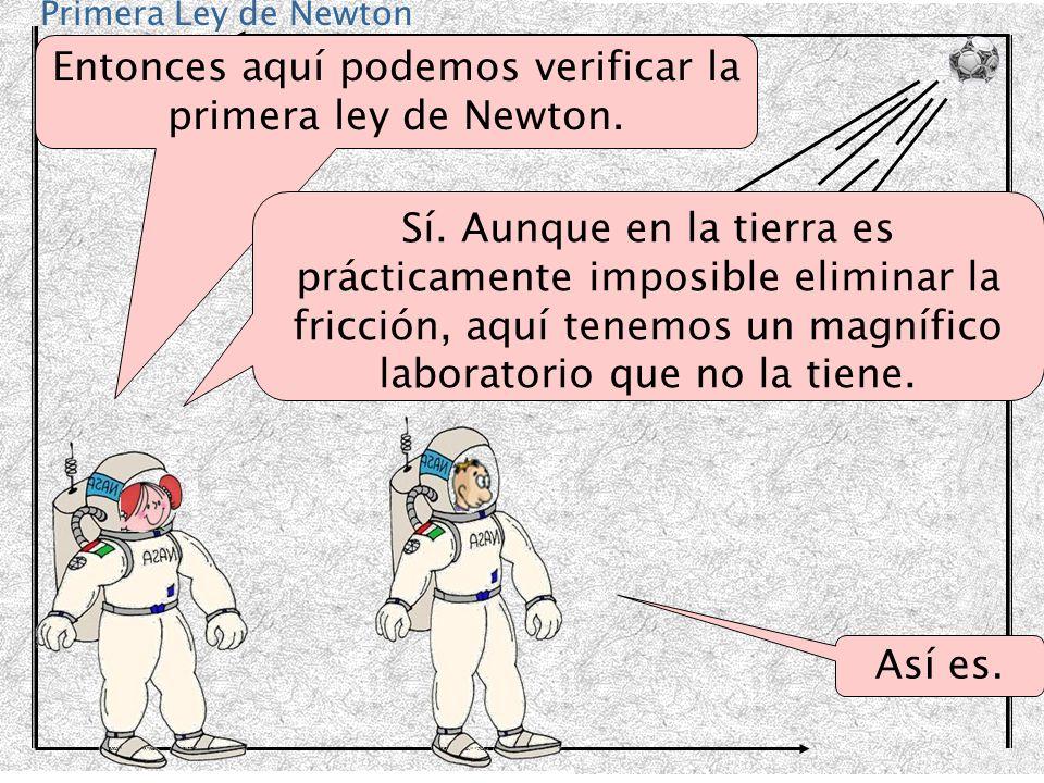 Primera Ley de Newton Entonces aquí podemos verificar la primera ley de Newton. Sí. Aunque en la tierra es prácticamente imposible eliminar la fricció