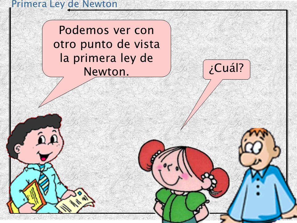 Primera Ley de Newton Podemos ver con otro punto de vista la primera ley de Newton. ¿Cuál?