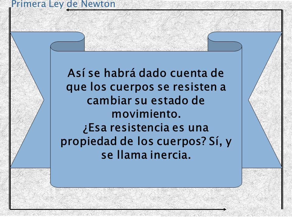 Primera Ley de Newton Así se habrá dado cuenta de que los cuerpos se resisten a cambiar su estado de movimiento. ¿Esa resistencia es una propiedad de