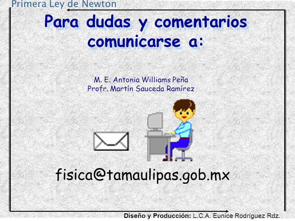 Primera Ley de Newton Para dudas y comentarios comunicarse a: M. E. Antonia Williams Peña Profr. Martín Sauceda Ramírez fisica@tamaulipas.gob.mx Diseñ