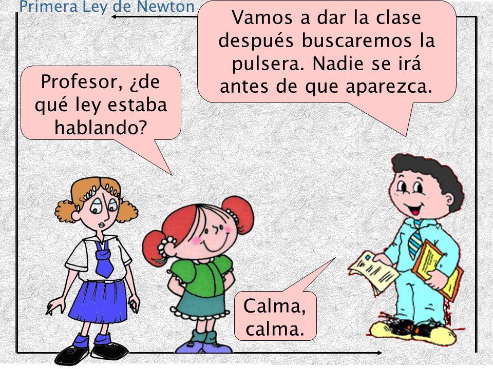 Primera Ley de Newton Como todo el mundo sabe, menos ustedes, mis queridos alumnos, cuando un cuerpo se deja en reposo, por ejemplo la pulsera de Marta, Seguirá en reposo...