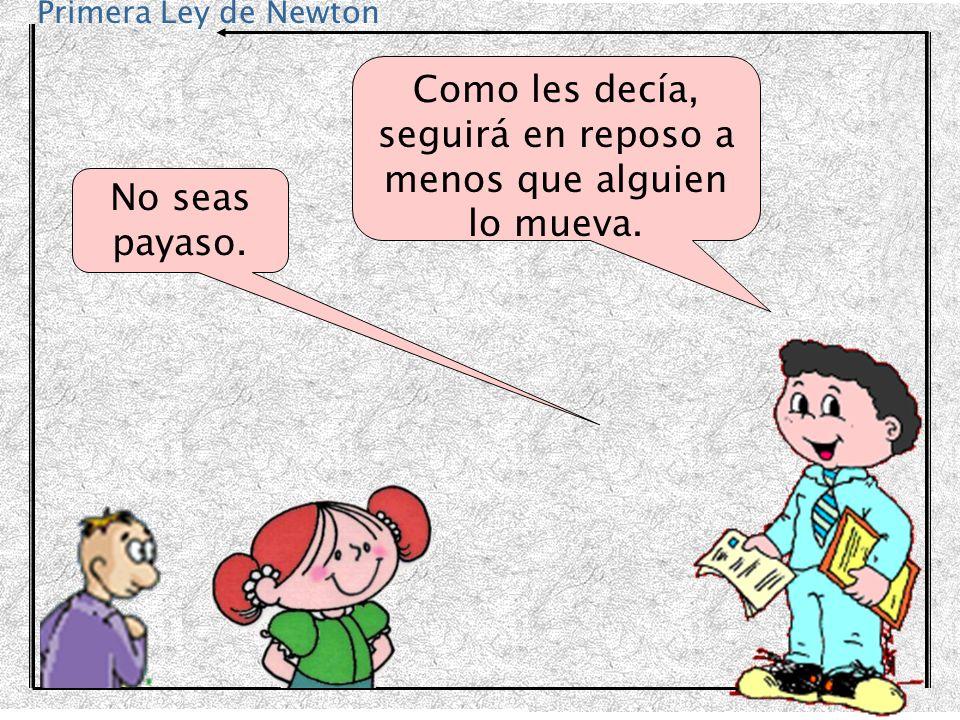 Primera Ley de Newton No seas payaso. Como les decía, seguirá en reposo a menos que alguien lo mueva.