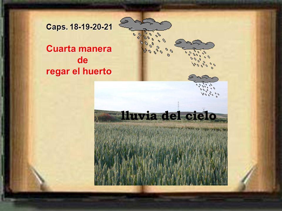 Caps. 18-19-20-21 Cuarta manera de de regar el huerto lluvia del cielo