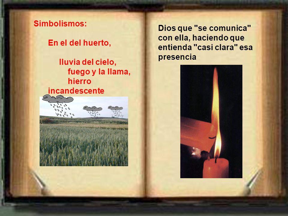 Simbolismos: En el del huerto, lluvia del cielo, fuego y la llama, hierro incandescente Dios que se comunica con ella, haciendo que entienda casi clara esa presencia