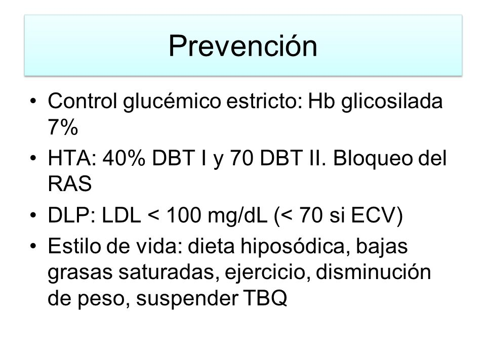 Prevención Control glucémico estricto: Hb glicosilada 7% HTA: 40% DBT I y 70 DBT II. Bloqueo del RAS DLP: LDL < 100 mg/dL (< 70 si ECV) Estilo de vida