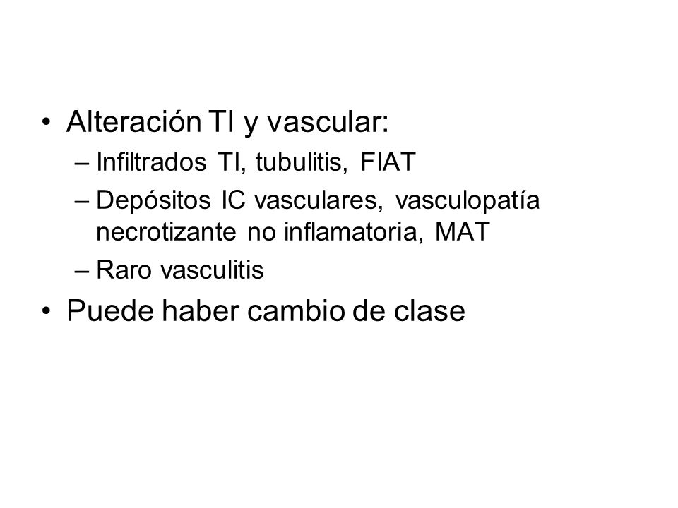 Alteración TI y vascular: –Infiltrados TI, tubulitis, FIAT –Depósitos IC vasculares, vasculopatía necrotizante no inflamatoria, MAT –Raro vasculitis P
