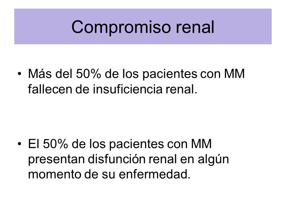 Compromiso renal Más del 50% de los pacientes con MM fallecen de insuficiencia renal. El 50% de los pacientes con MM presentan disfunción renal en alg