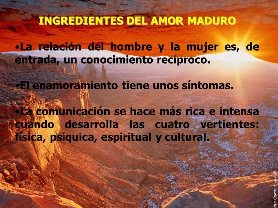 INGREDIENTES DEL AMOR MADURO La relación del hombre y la mujer es, de entrada, un conocimiento recíproco. El enamoramiento tiene unos síntomas. La com