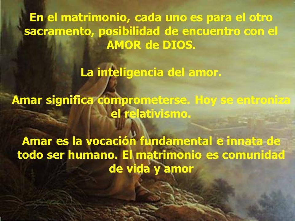 En el matrimonio, cada uno es para el otro sacramento, posibilidad de encuentro con el AMOR de DIOS. La inteligencia del amor. Amar significa comprome