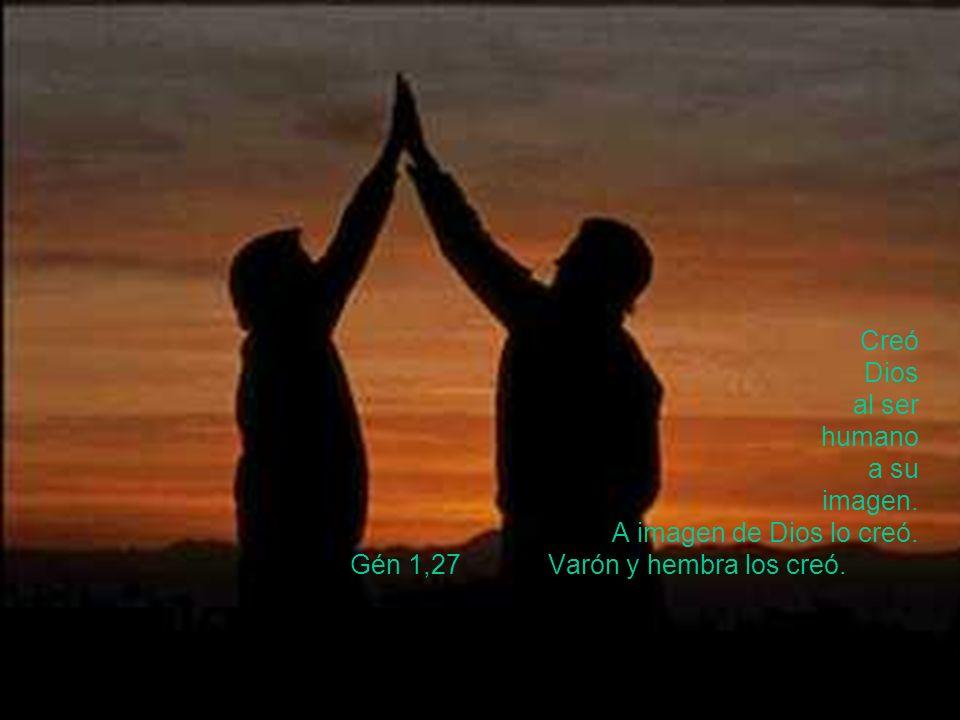 Creó Dios al ser humano a su imagen. A imagen de Dios lo creó. Gén 1,27 Varón y hembra los creó.
