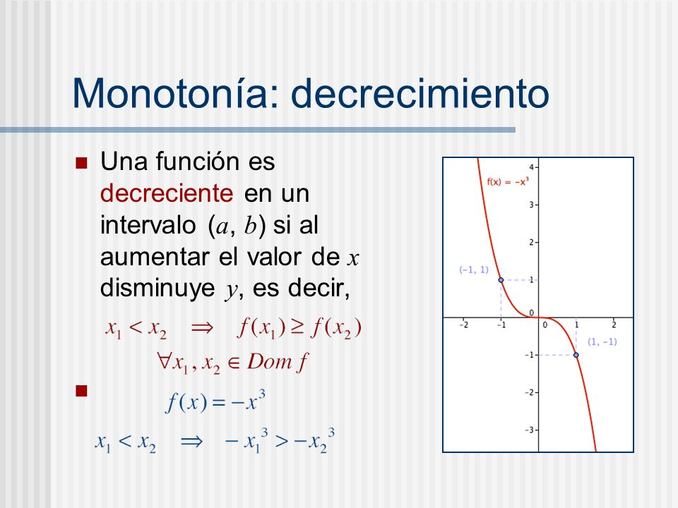 Monotonía: decrecimiento Una función es decreciente en un intervalo ( a, b ) si al aumentar el valor de x disminuye y, es decir,