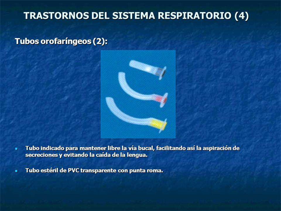 TRASTORNOS DEL SISTEMA RESPIRATORIO (4) Tubos orofaríngeos (2): Tubo indicado para mantener libre la vía bucal, facilitando así la aspiración de secre