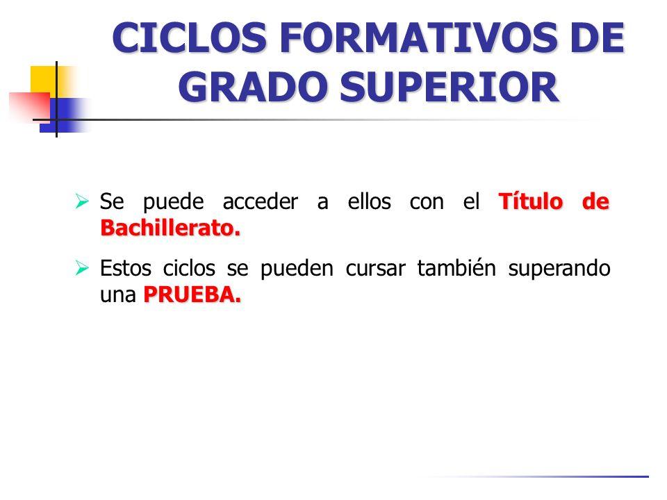 CICLOS FORMATIVOS DE GRADO SUPERIOR Título de Bachillerato. Se puede acceder a ellos con el Título de Bachillerato. PRUEBA. Estos ciclos se pueden cur