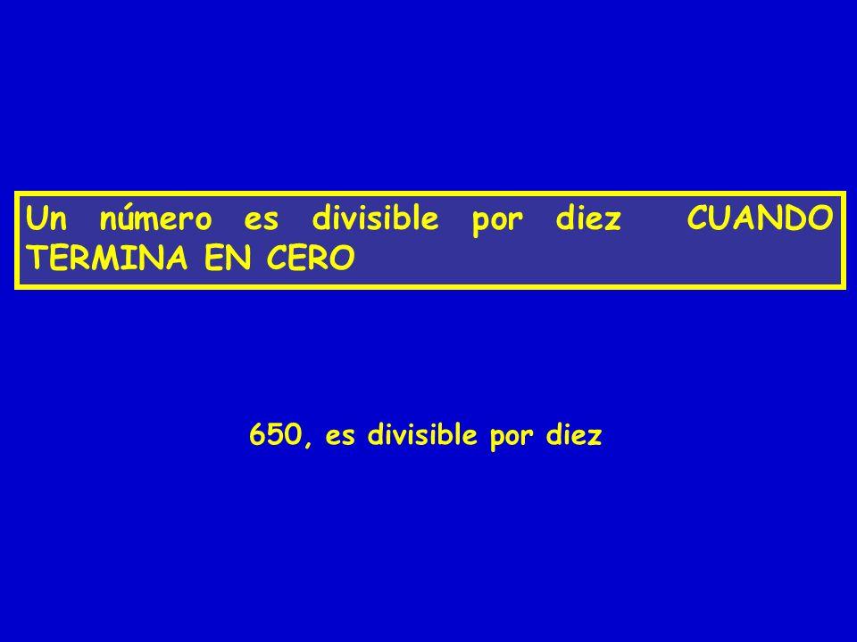 Un número es divisible por diez CUANDO TERMINA EN CERO 650, es divisible por diez
