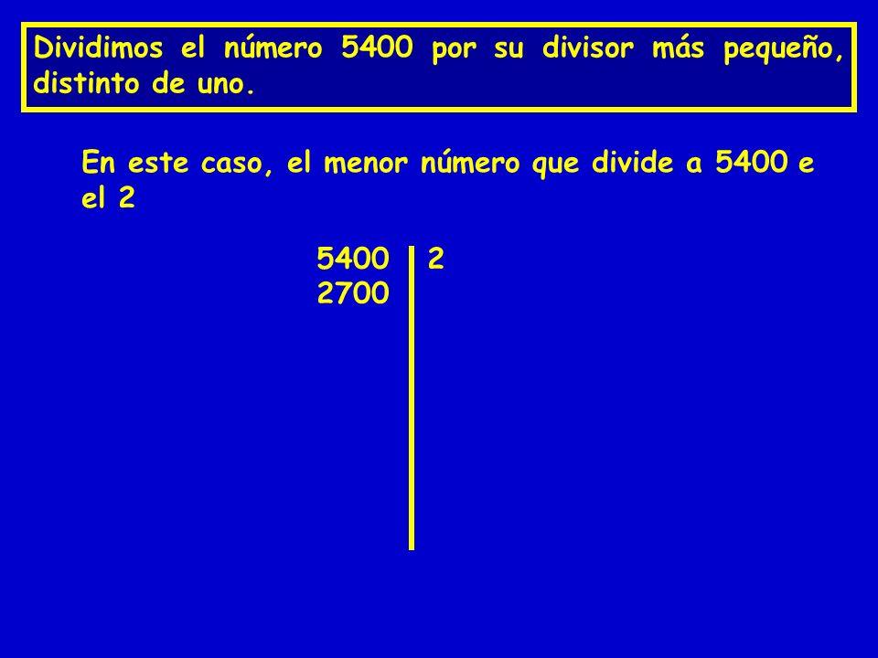 Dividimos el número 5400 por su divisor más pequeño, distinto de uno. 5400 En este caso, el menor número que divide a 5400 e el 2 2 2700
