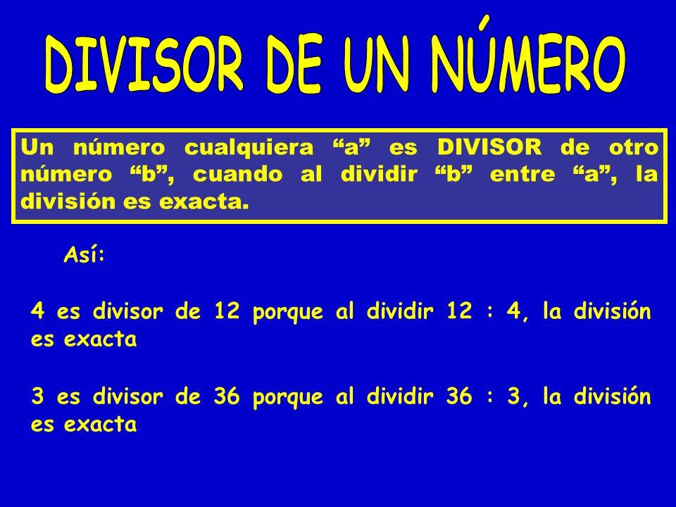 Un número cualquiera a es DIVISOR de otro número b, cuando al dividir b entre a, la división es exacta. Así: 4 es divisor de 12 porque al dividir 12 :