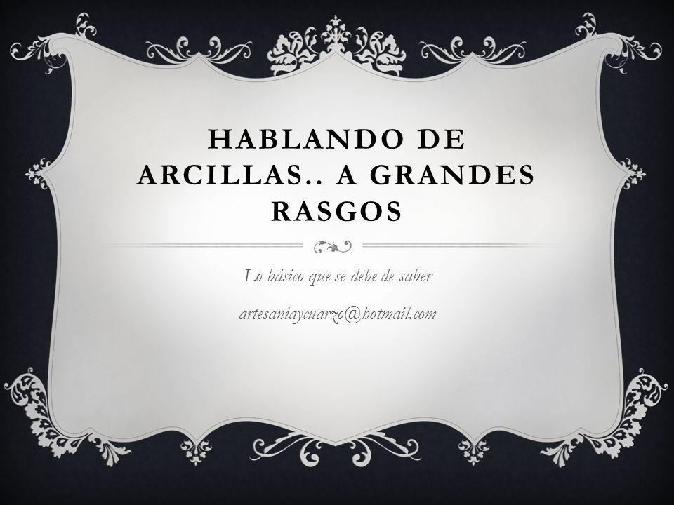 HABLANDO DE ARCILLAS.. A GRANDES RASGOS Lo básico que se debe de saber artesaniaycuarzo@hotmail.com