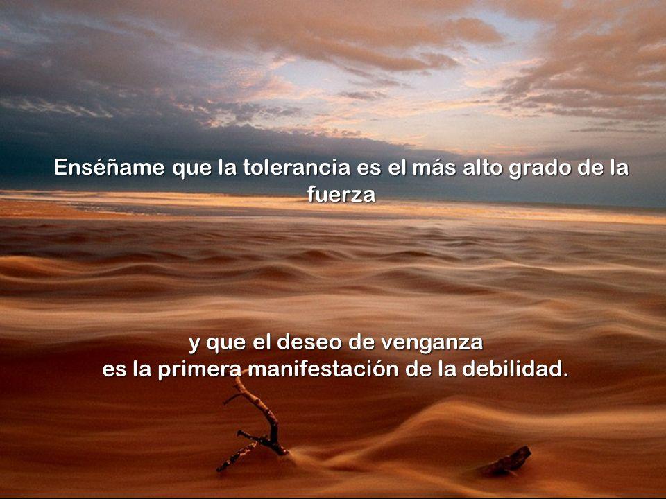 Enséñame que la tolerancia es el más alto grado de la fuerza y que el deseo de venganza es la primera manifestación de la debilidad.