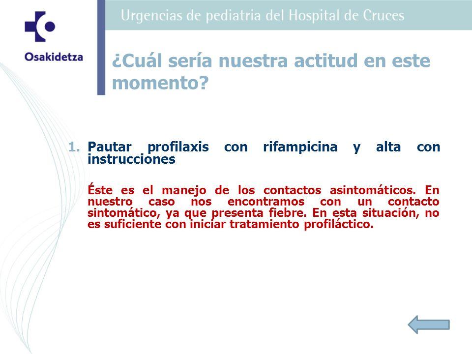 1. 1.Pautar profilaxis con rifampicina y alta con instrucciones Éste es el manejo de los contactos asintomáticos. En nuestro caso nos encontramos con