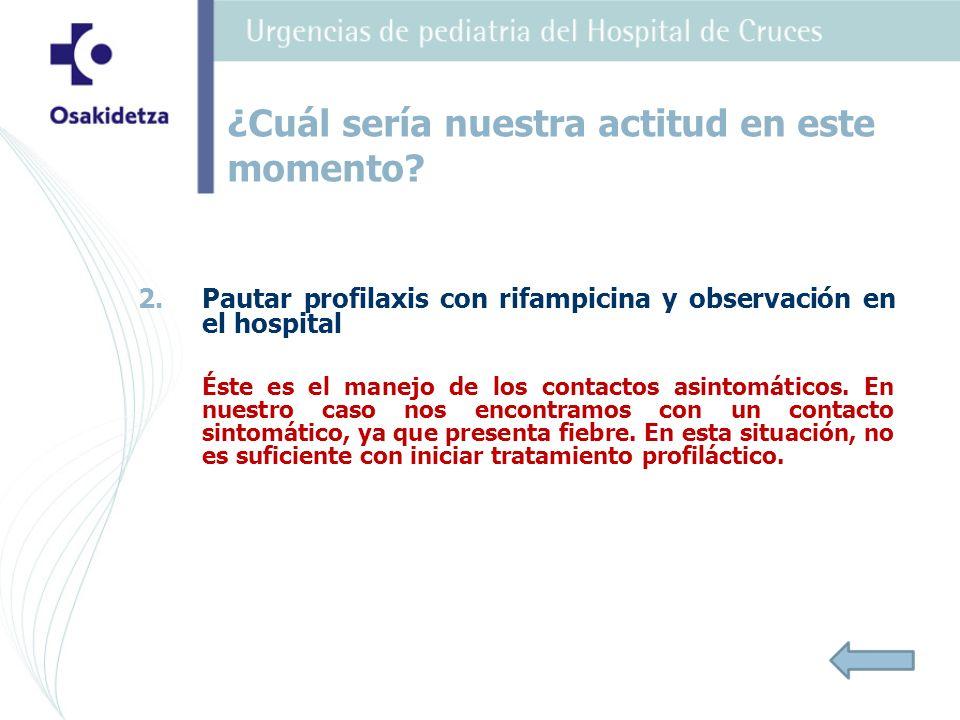 2. 2.Pautar profilaxis con rifampicina y observación en el hospital Éste es el manejo de los contactos asintomáticos. En nuestro caso nos encontramos