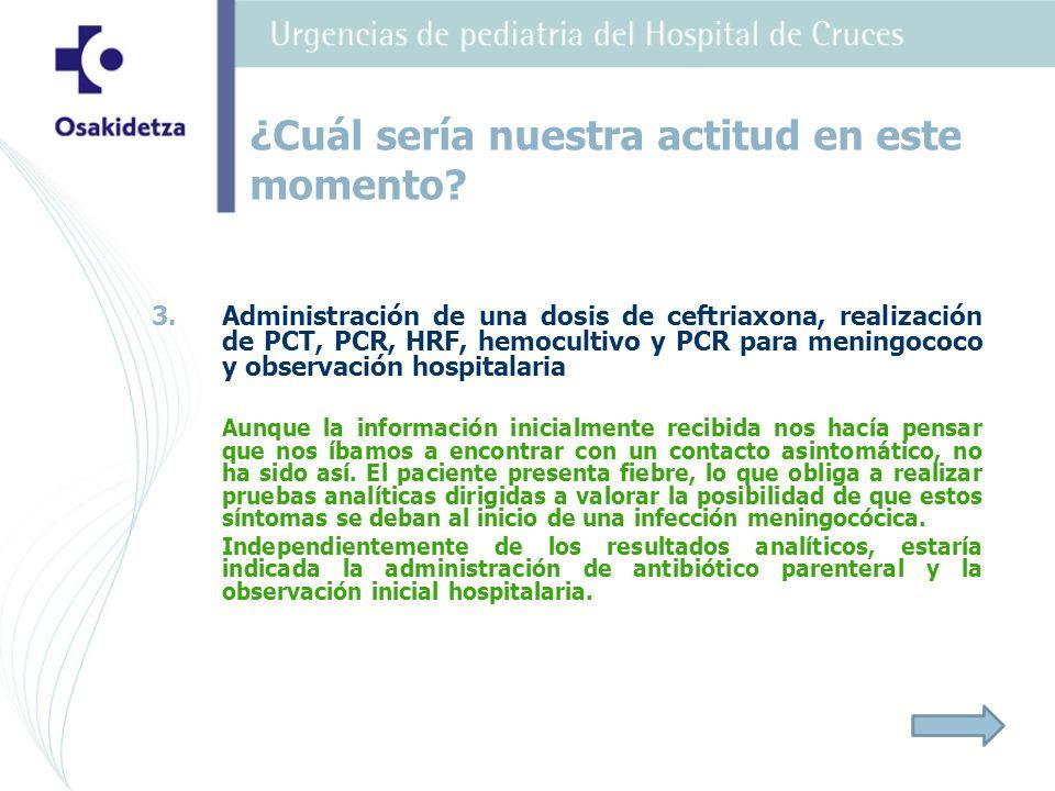 3. 3.Administración de una dosis de ceftriaxona, realización de PCT, PCR, HRF, hemocultivo y PCR para meningococo y observación hospitalaria Aunque la