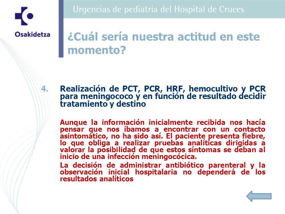 4. 4.Realización de PCT, PCR, HRF, hemocultivo y PCR para meningococo y en función de resultado decidir tratamiento y destino Aunque la información in