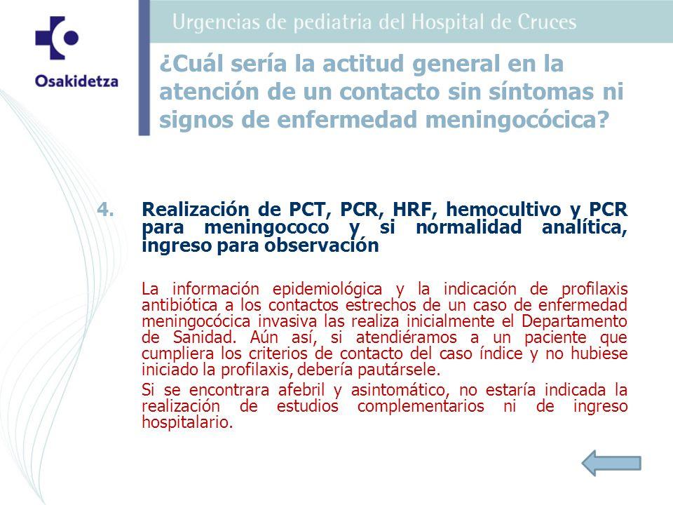 4. 4.Realización de PCT, PCR, HRF, hemocultivo y PCR para meningococo y si normalidad analítica, ingreso para observación La información epidemiológic