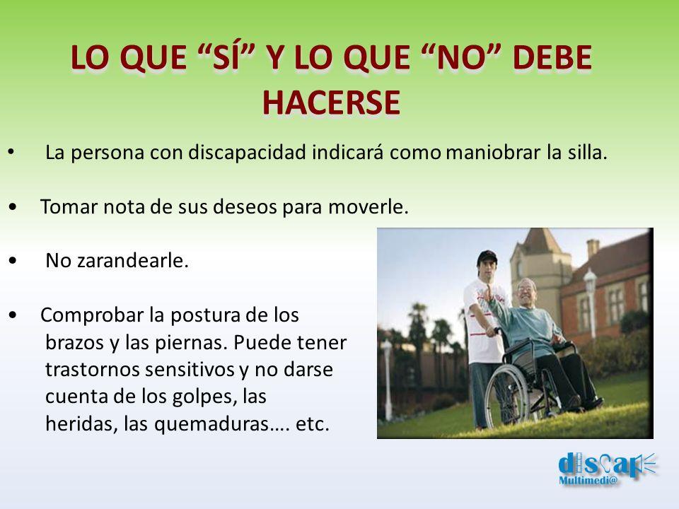 LO QUE SÍ Y LO QUE NO DEBE HACERSE La persona con discapacidad indicará como maniobrar la silla. Tomar nota de sus deseos para moverle. No zarandearle