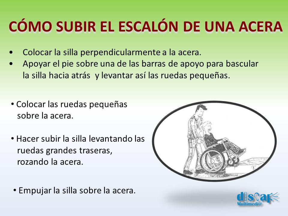 CÓMO SUBIR EL ESCALÓN DE UNA ACERA Colocar la silla perpendicularmente a la acera. Apoyar el pie sobre una de las barras de apoyo para bascular la sil
