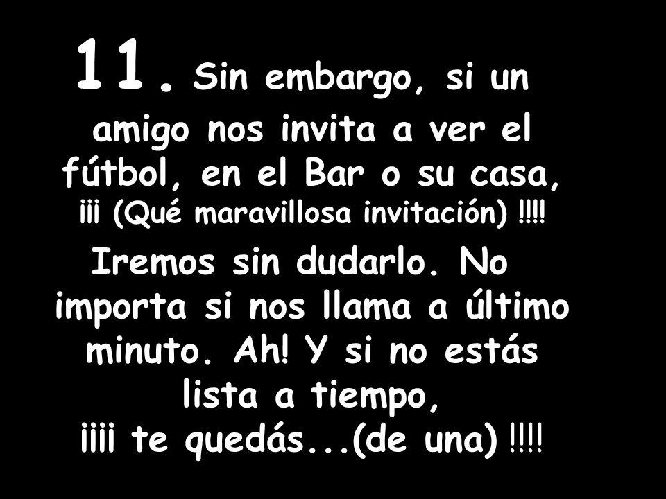 11. Sin embargo, si un amigo nos invita a ver el fútbol, en el Bar o su casa, ¡¡¡ (Qué maravillosa invitación) !!!! Iremos sin dudarlo. No importa si