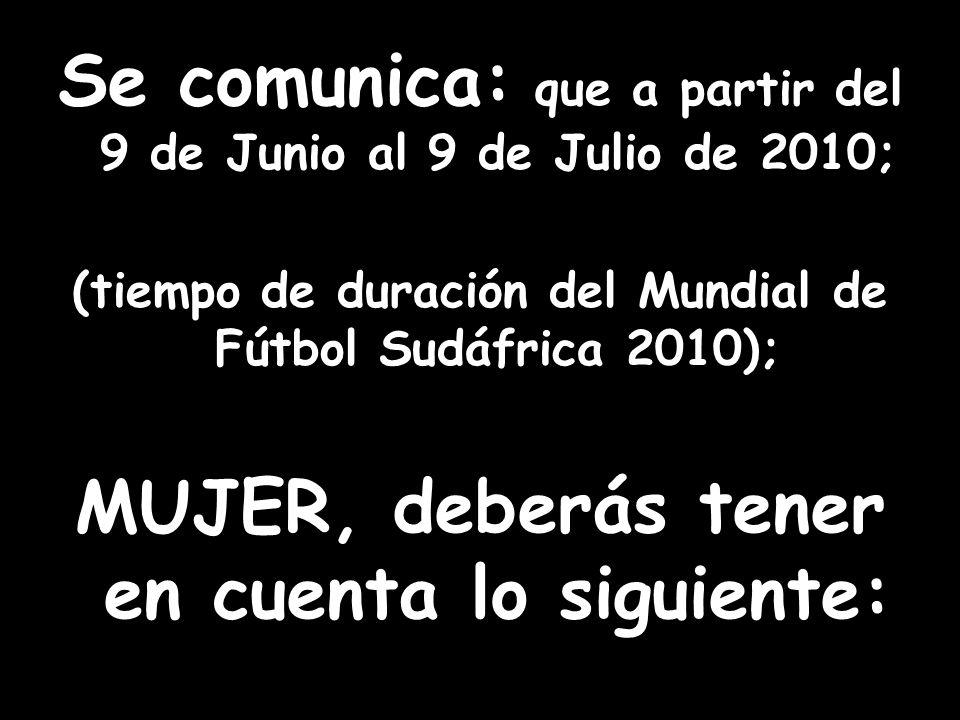 Se comunica: que a partir del 9 de Junio al 9 de Julio de 2010; (tiempo de duración del Mundial de Fútbol Sudáfrica 2010); MUJER, deberás tener en cue