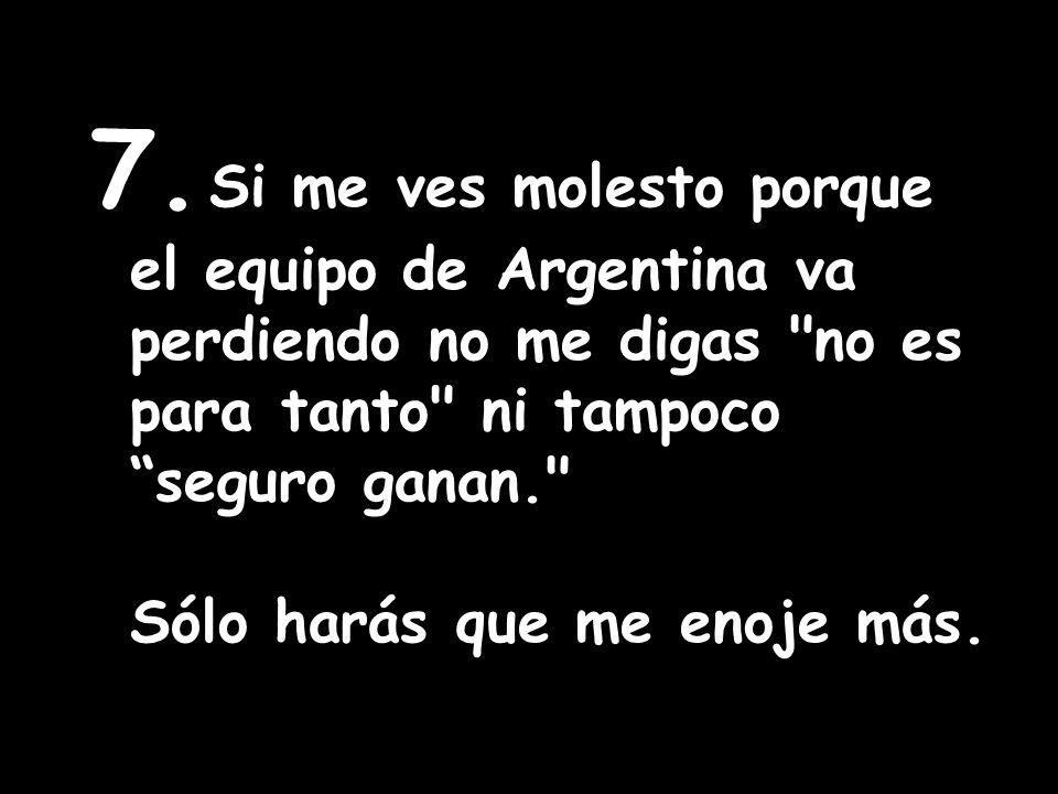 7. Si me ves molesto porque el equipo de Argentina va perdiendo no me digas