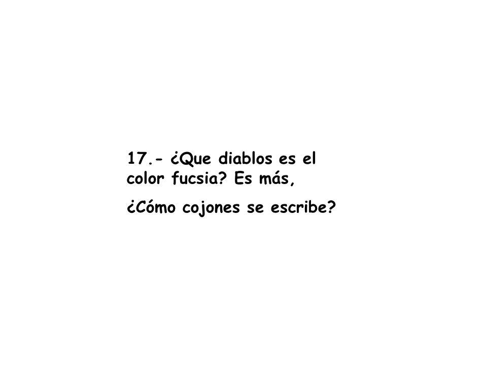 17.- ¿Que diablos es el color fucsia? Es más, ¿Cómo cojones se escribe?