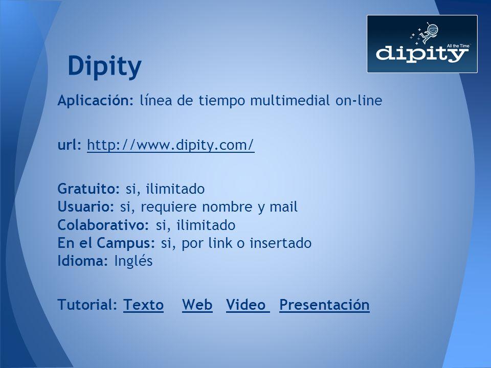 Dipity Aplicación: línea de tiempo multimedial on-line url: http://www.dipity.com/http://www.dipity.com/ Gratuito: si, ilimitado Usuario: si, requiere