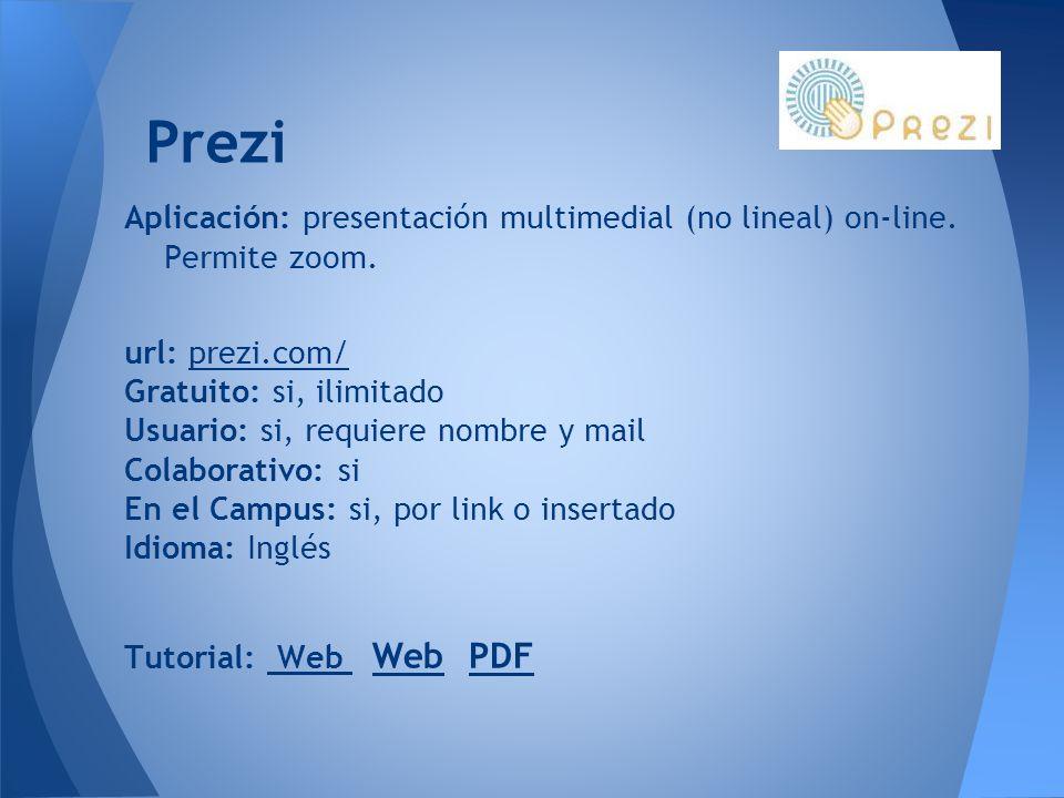 Prezi Aplicación: presentación multimedial (no lineal) on-line. Permite zoom. url: prezi.com/prezi.com/ Gratuito: si, ilimitado Usuario: si, requiere