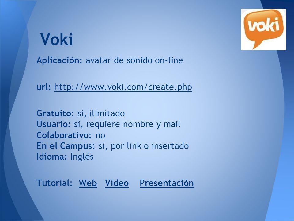 Voki Aplicación: avatar de sonido on-line url: http://www.voki.com/create.phphttp://www.voki.com/create.php Gratuito: si, ilimitado Usuario: si, requi