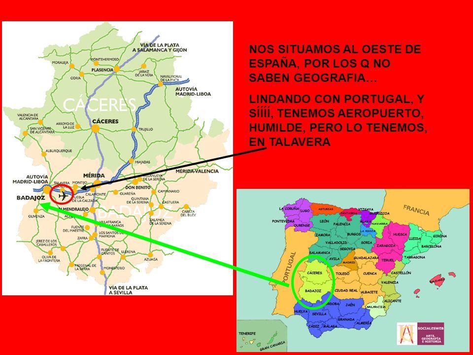 NOS SITUAMOS AL OESTE DE ESPAÑA, POR LOS Q NO SABEN GEOGRAFIA… LINDANDO CON PORTUGAL, Y SÍÍÍÍ, TENEMOS AEROPUERTO, HUMILDE, PERO LO TENEMOS, EN TALAVERA