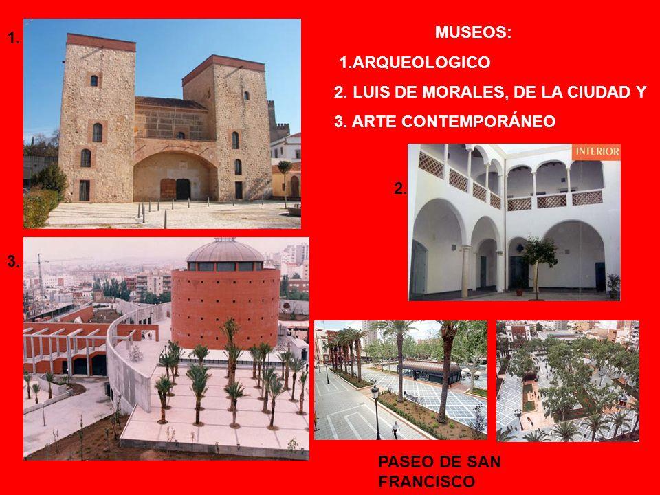 MUSEOS: 1.ARQUEOLOGICO 2. LUIS DE MORALES, DE LA CIUDAD Y 3.