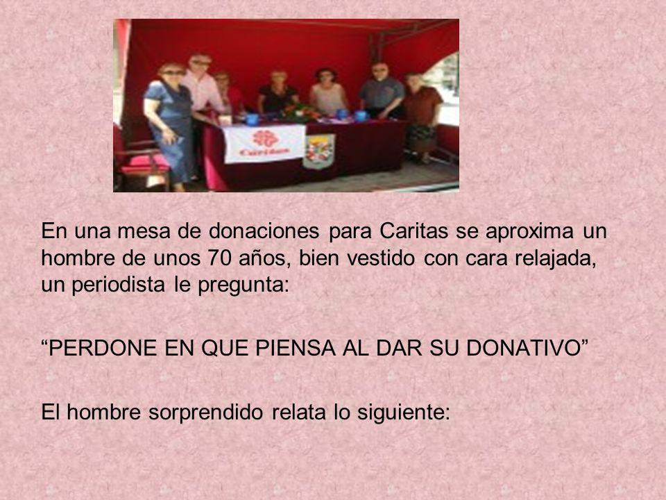 En una mesa de donaciones para Caritas se aproxima un hombre de unos 70 años, bien vestido con cara relajada, un periodista le pregunta: PERDONE EN QUE PIENSA AL DAR SU DONATIVO El hombre sorprendido relata lo siguiente: