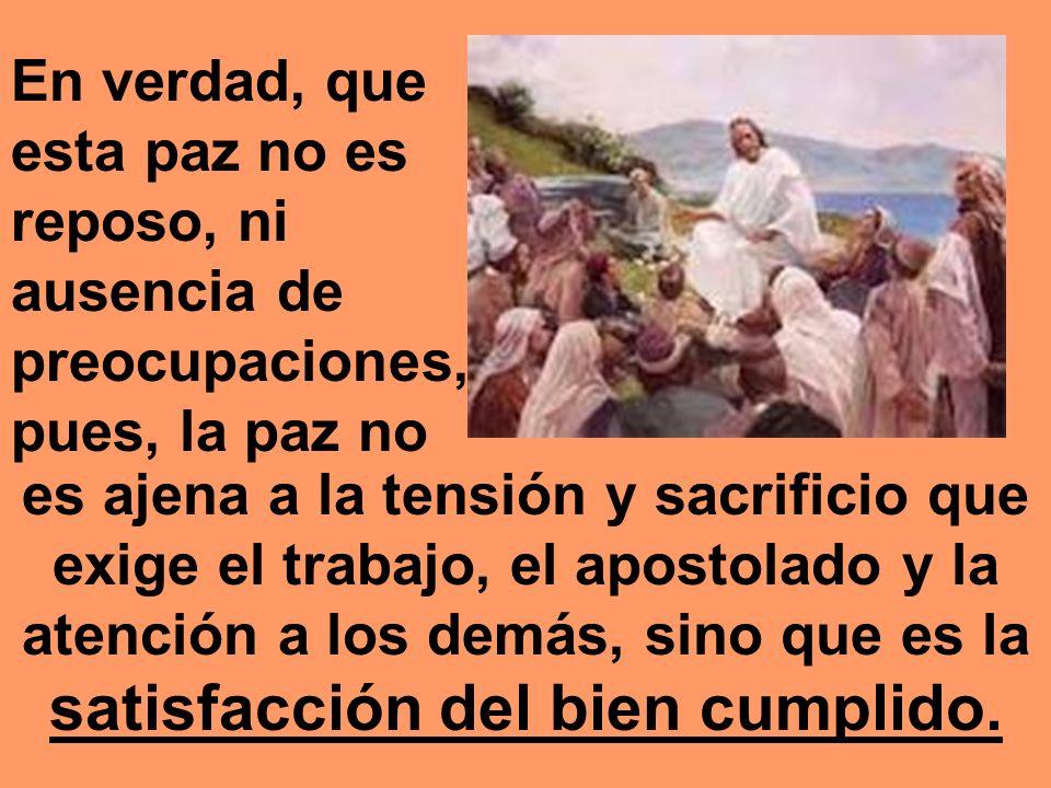 En verdad, que esta paz no es reposo, ni ausencia de preocupaciones, pues, la paz no es ajena a la tensión y sacrificio que exige el trabajo, el apost